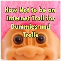 How NOT to be an Internet Troll for Dummies... and Trolls